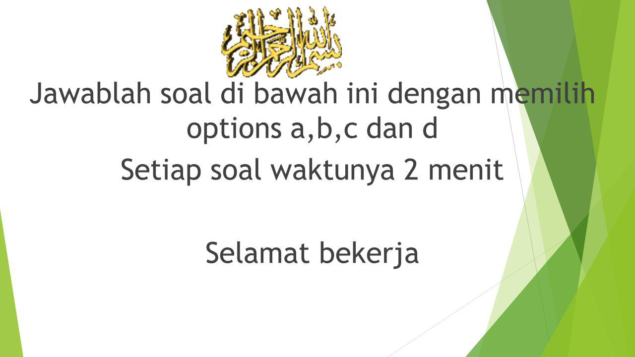 Jawablah soal di bawah ini dengan memilih options a,b,c dan d Setiap soal waktunya 2 menit Selamat bekerja
