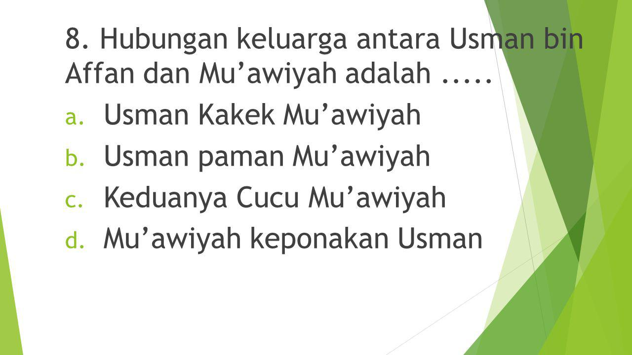 8. Hubungan keluarga antara Usman bin Affan dan Mu'awiyah adalah .....