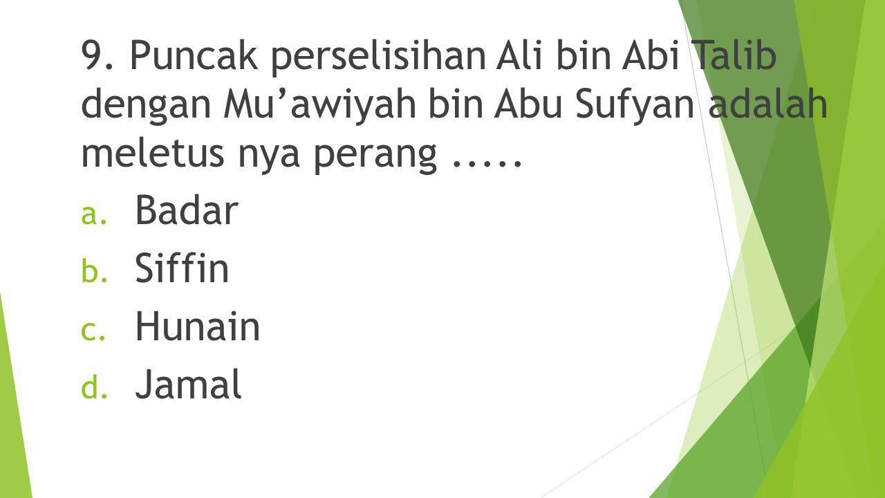 9. Puncak perselisihan Ali bin Abi Talib dengan Mu'awiyah bin Abu Sufyan adalah meletus nya perang .....