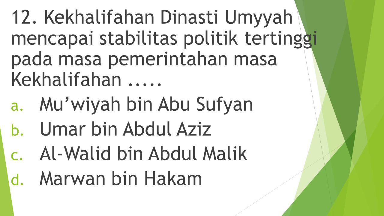 12. Kekhalifahan Dinasti Umyyah mencapai stabilitas politik tertinggi pada masa pemerintahan masa Kekhalifahan .....
