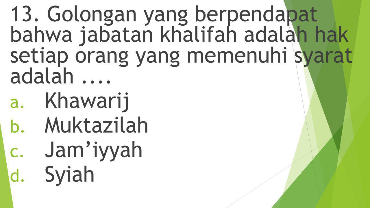 13. Golongan yang berpendapat bahwa jabatan khalifah adalah hak setiap orang yang memenuhi syarat adalah ....