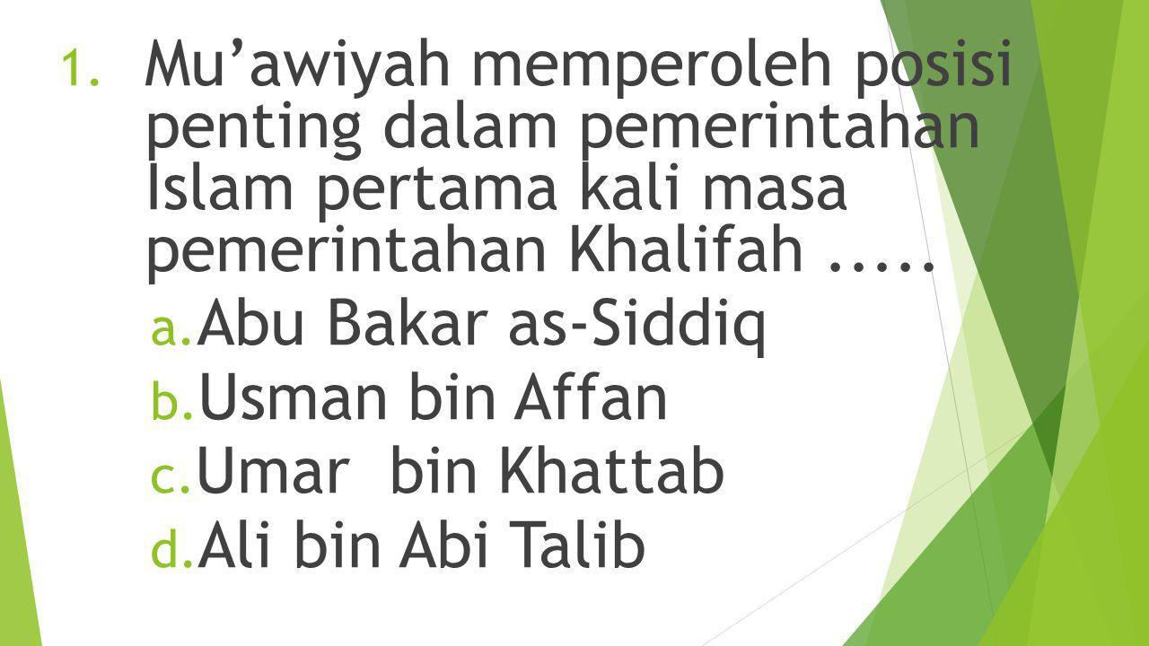 Mu'awiyah memperoleh posisi penting dalam pemerintahan Islam pertama kali masa pemerintahan Khalifah .....