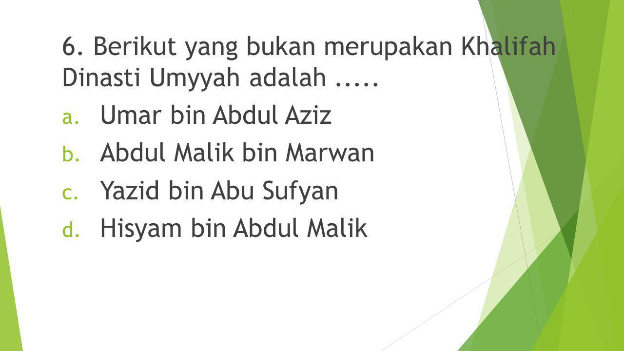 6. Berikut yang bukan merupakan Khalifah Dinasti Umyyah adalah .....