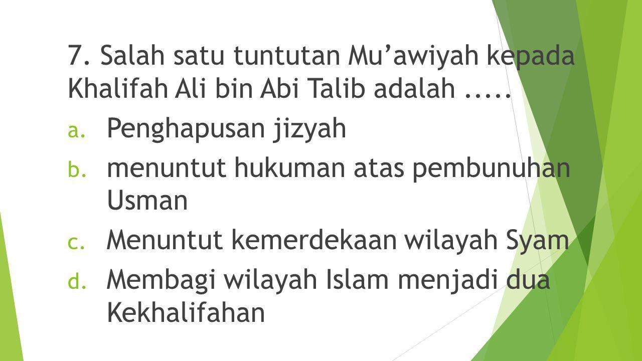 7. Salah satu tuntutan Mu'awiyah kepada Khalifah Ali bin Abi Talib adalah .....