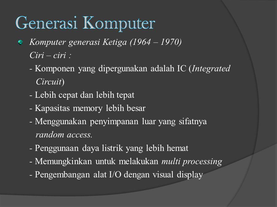 Generasi Komputer Komputer generasi Ketiga (1964 – 1970) Ciri – ciri :