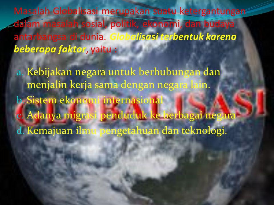 Masalah Globalisasi merupakan suatu ketergantungan dalam masalah sosial, politik, ekonomi, dan budaya antarbangsa di dunia. Globalisasi terbentuk karena beberapa faktor, yaitu :