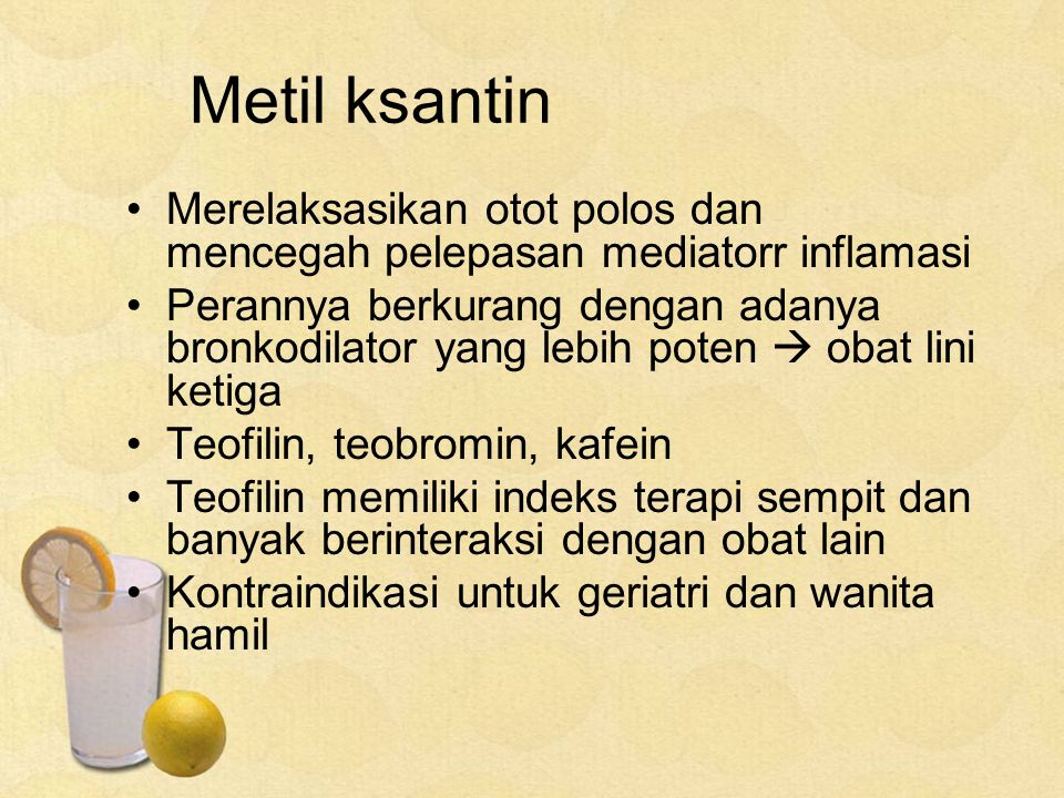Metil ksantin Merelaksasikan otot polos dan mencegah pelepasan mediatorr inflamasi.