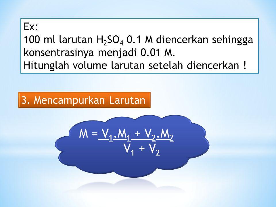 Ex: 100 ml larutan H2SO4 0.1 M diencerkan sehingga. konsentrasinya menjadi 0.01 M. Hitunglah volume larutan setelah diencerkan !