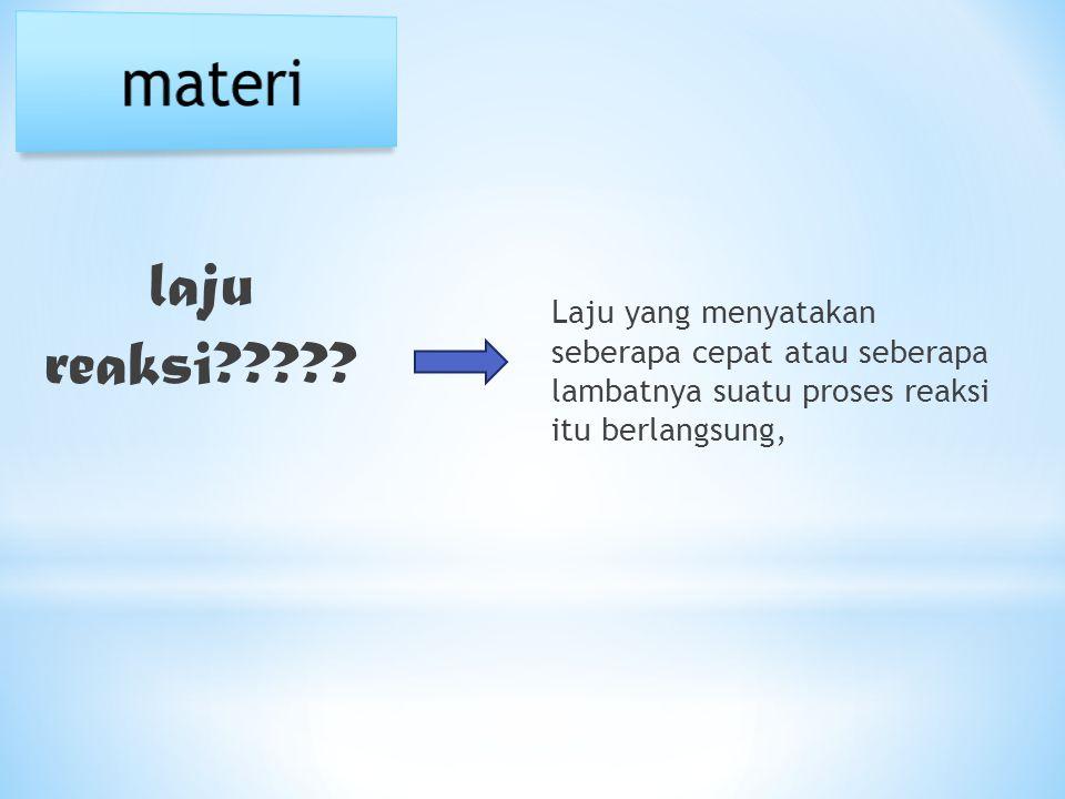 materi Laju yang menyatakan seberapa cepat atau seberapa lambatnya suatu proses reaksi itu berlangsung,