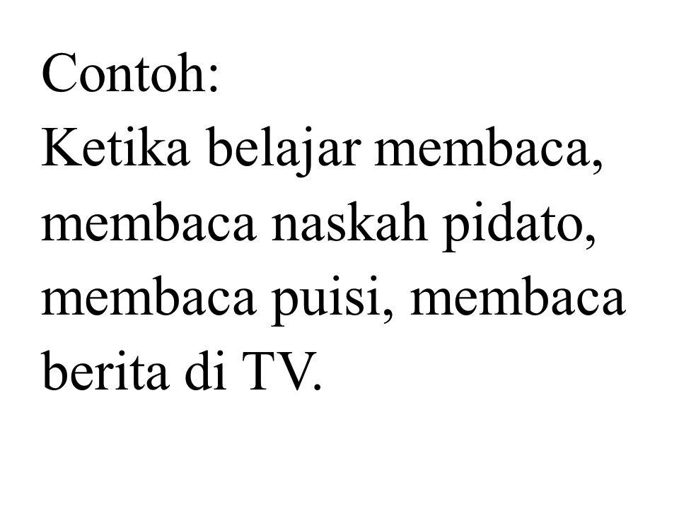 Contoh: Ketika belajar membaca, membaca naskah pidato, membaca puisi, membaca berita di TV.