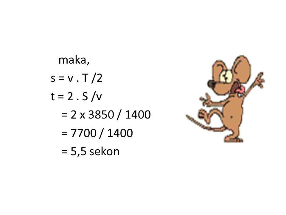 maka, s = v . T /2 t = 2 . S /v = 2 x 3850 / 1400 = 7700 / 1400 = 5,5 sekon