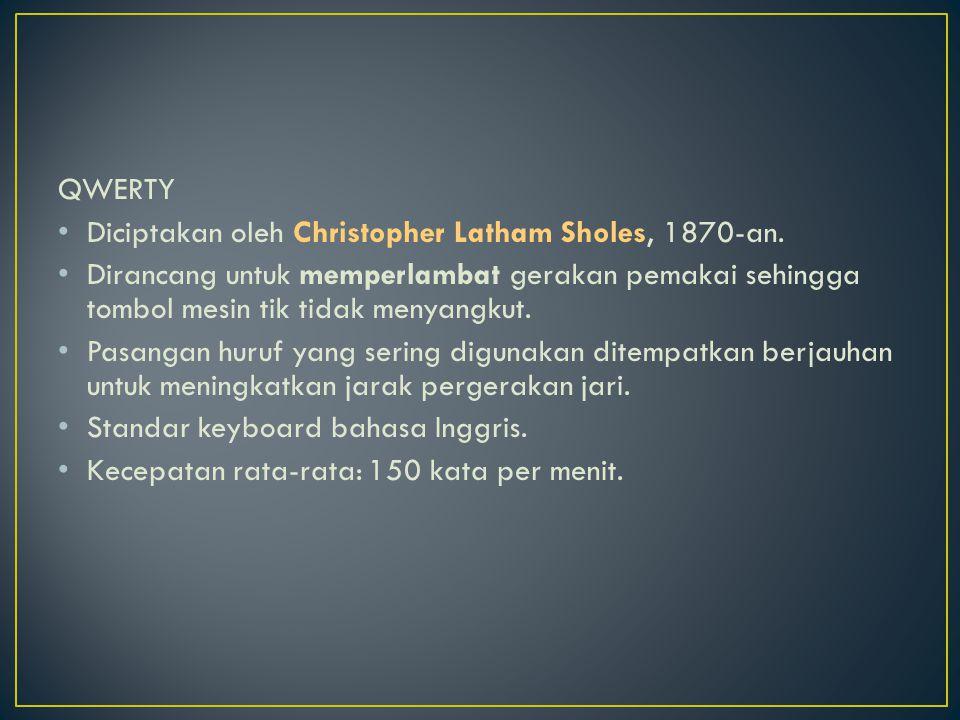 QWERTY Diciptakan oleh Christopher Latham Sholes, 1870-an. Dirancang untuk memperlambat gerakan pemakai sehingga tombol mesin tik tidak menyangkut.