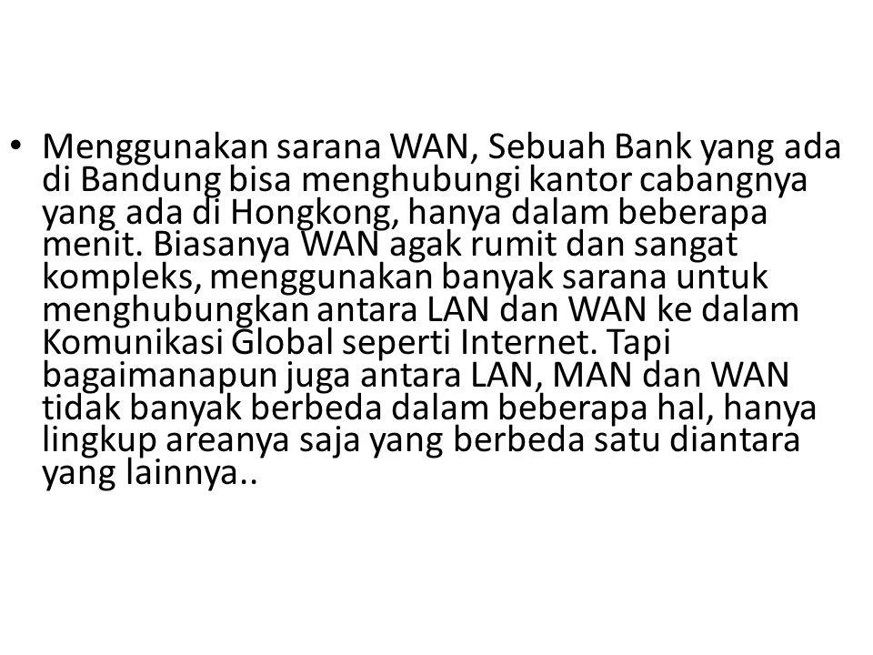 Menggunakan sarana WAN, Sebuah Bank yang ada di Bandung bisa menghubungi kantor cabangnya yang ada di Hongkong, hanya dalam beberapa menit.