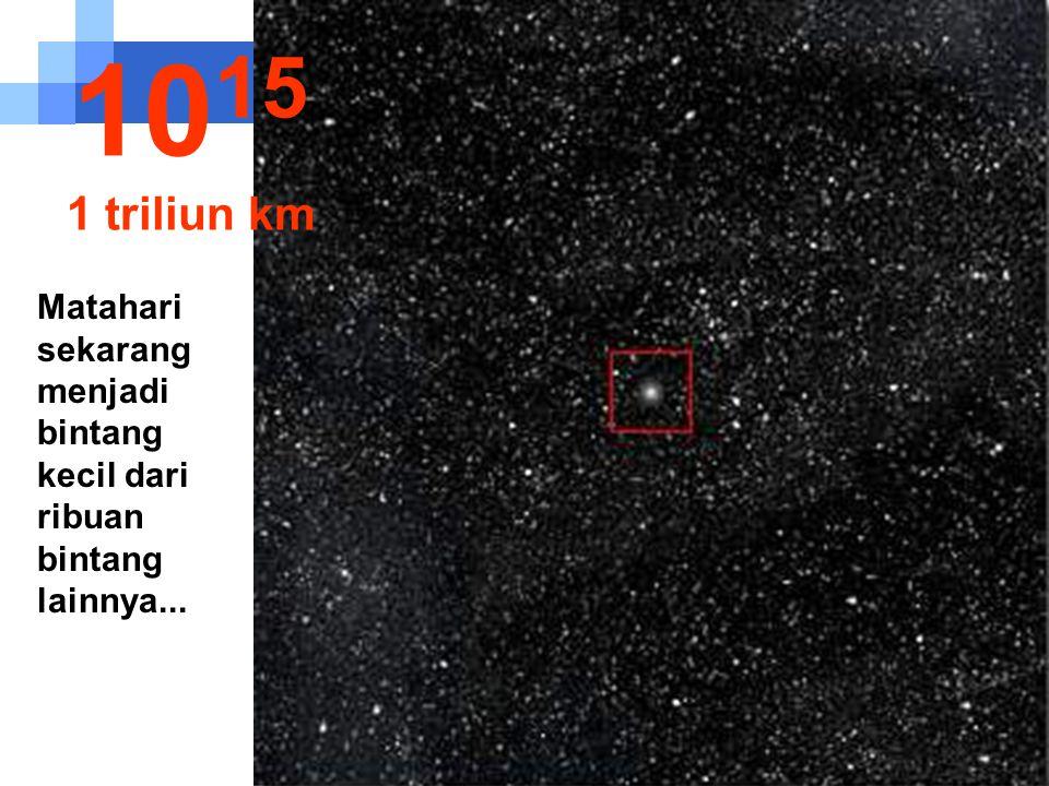 1015 1 triliun km Matahari sekarang menjadi bintang kecil dari ribuan bintang lainnya...
