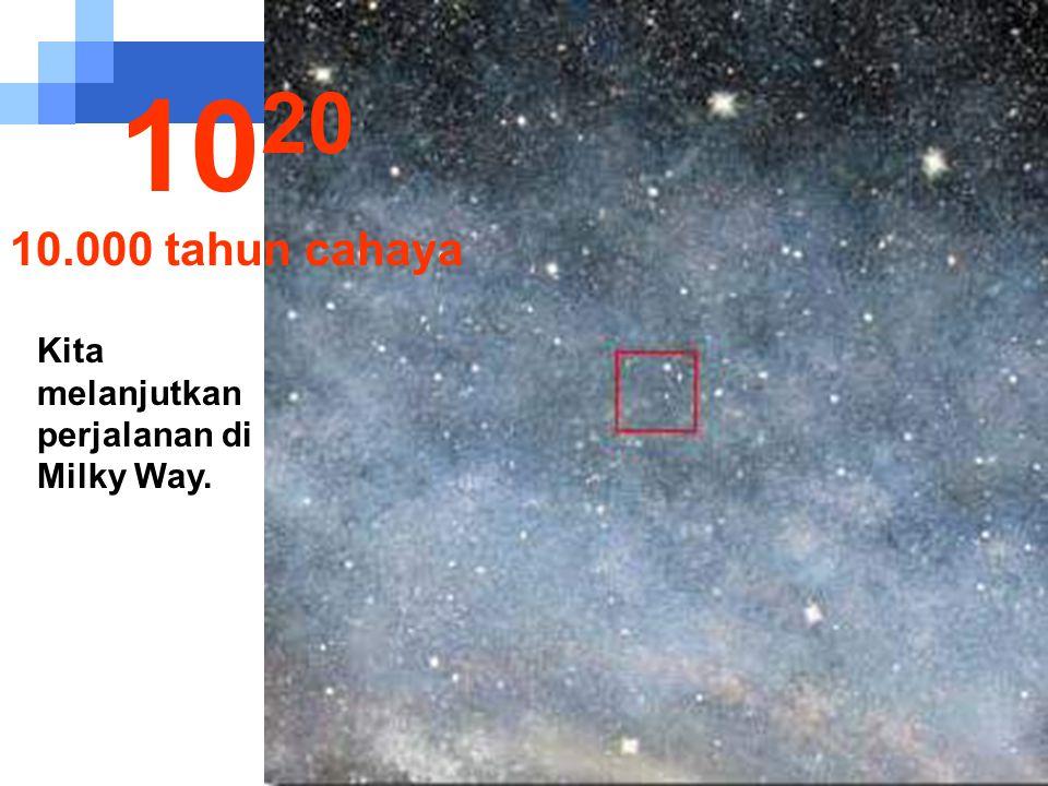 1020 10.000 tahun cahaya Kita melanjutkan perjalanan di Milky Way.