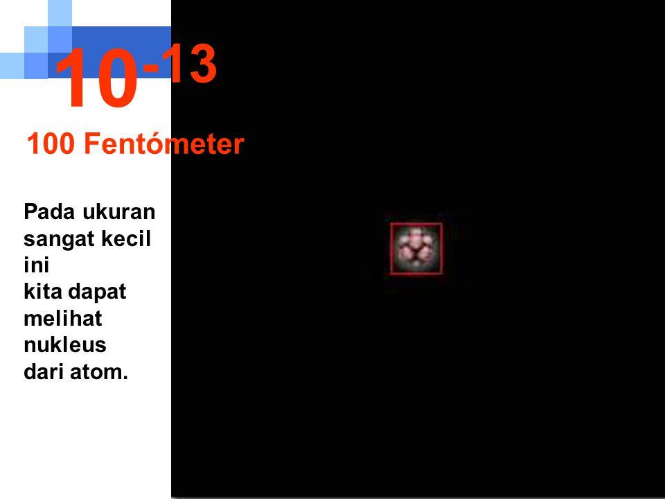 10-13 100 Fentómeter Pada ukuran sangat kecil ini kita dapat melihat nukleus dari atom.