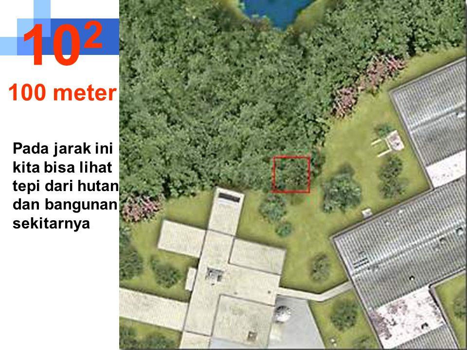 102 100 meter Pada jarak ini kita bisa lihat tepi dari hutan dan bangunan sekitarnya