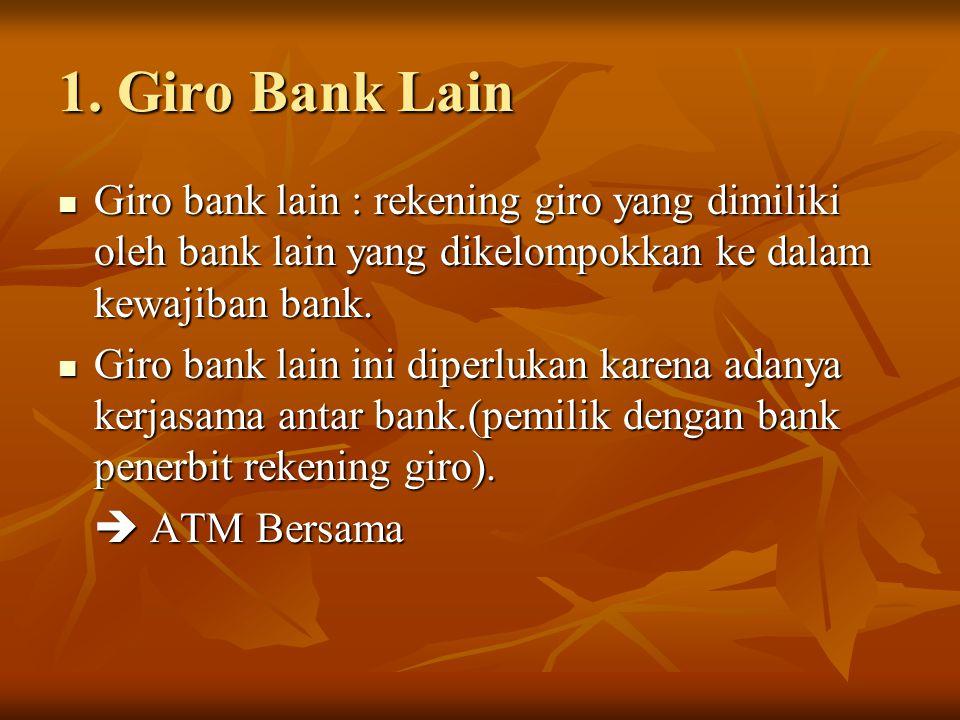 1. Giro Bank Lain Giro bank lain : rekening giro yang dimiliki oleh bank lain yang dikelompokkan ke dalam kewajiban bank.