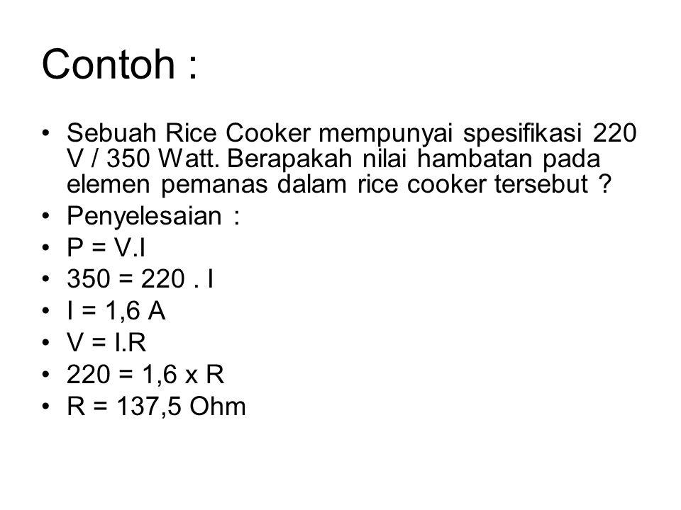 Contoh : Sebuah Rice Cooker mempunyai spesifikasi 220 V / 350 Watt. Berapakah nilai hambatan pada elemen pemanas dalam rice cooker tersebut