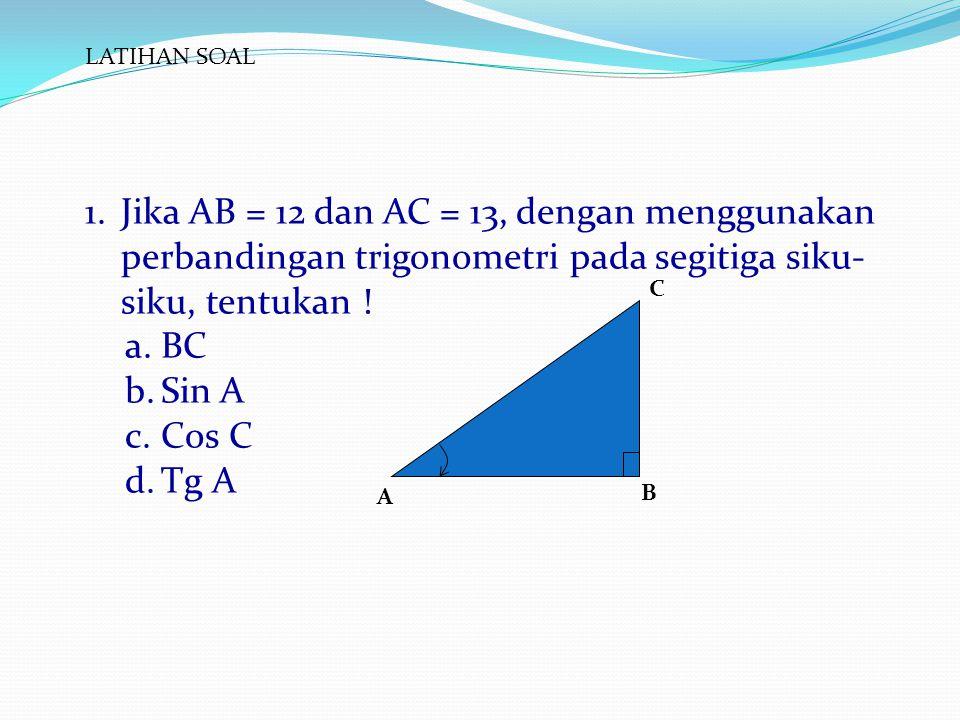 LATIHAN SOAL Jika AB = 12 dan AC = 13, dengan menggunakan perbandingan trigonometri pada segitiga siku-siku, tentukan !