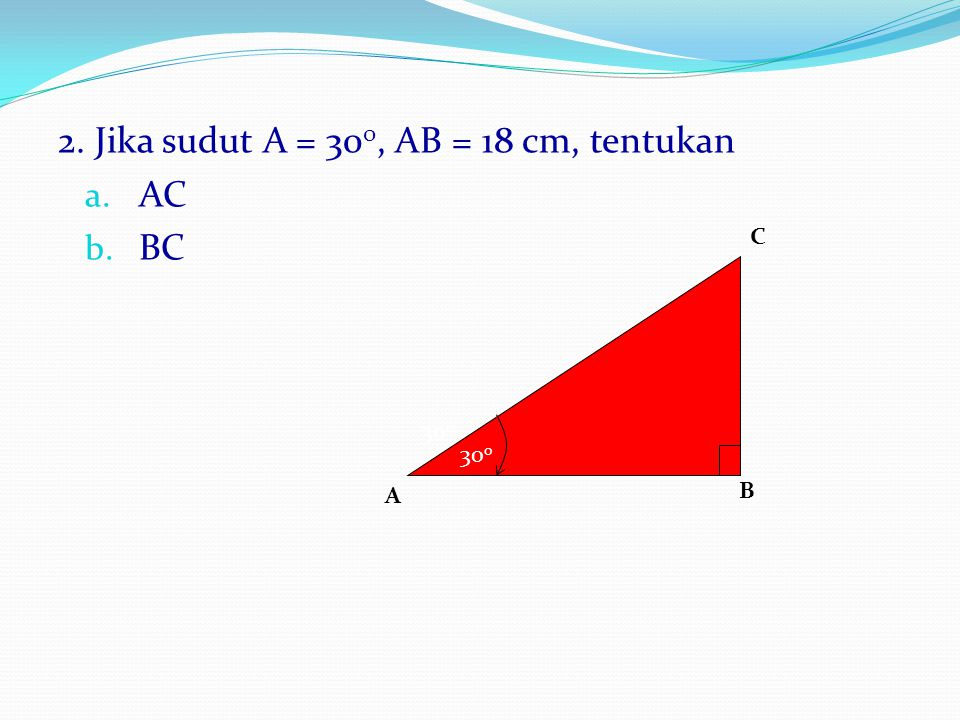 2. Jika sudut A = 300, AB = 18 cm, tentukan AC BC
