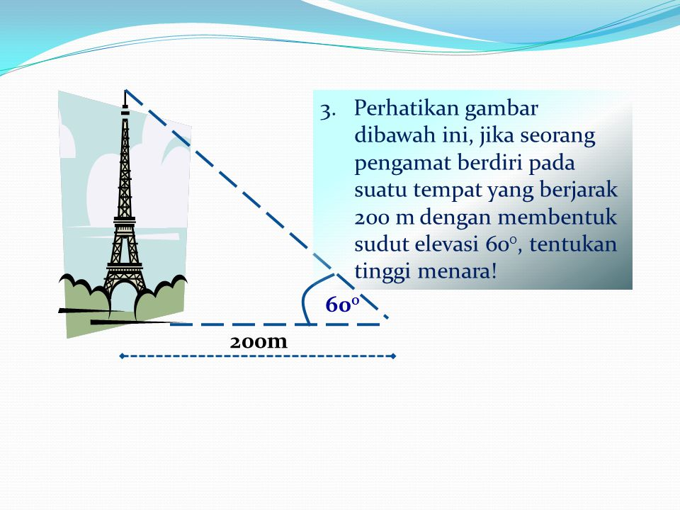3. Perhatikan gambar dibawah ini, jika seorang pengamat berdiri pada suatu tempat yang berjarak 200 m dengan membentuk sudut elevasi 600, tentukan tinggi menara!