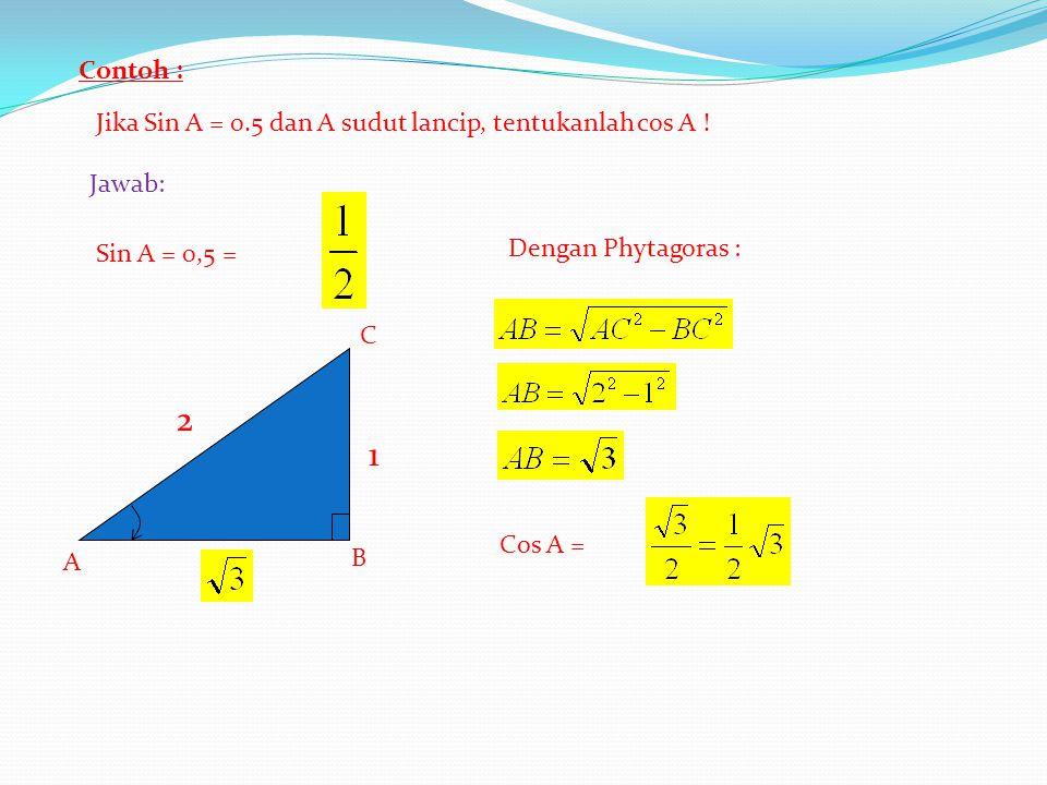 2 1 Contoh : Jika Sin A = 0.5 dan A sudut lancip, tentukanlah cos A !