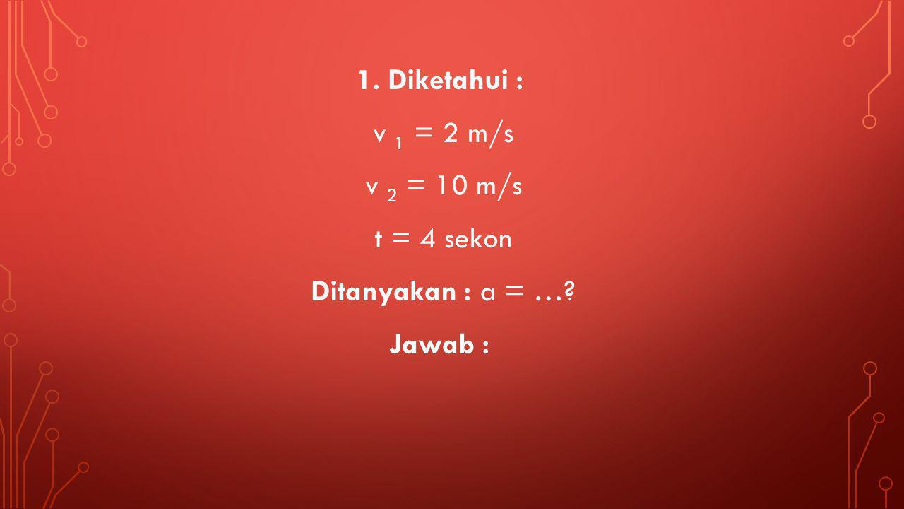1. Diketahui : v 1 = 2 m/s v 2 = 10 m/s t = 4 sekon Ditanyakan : a = …