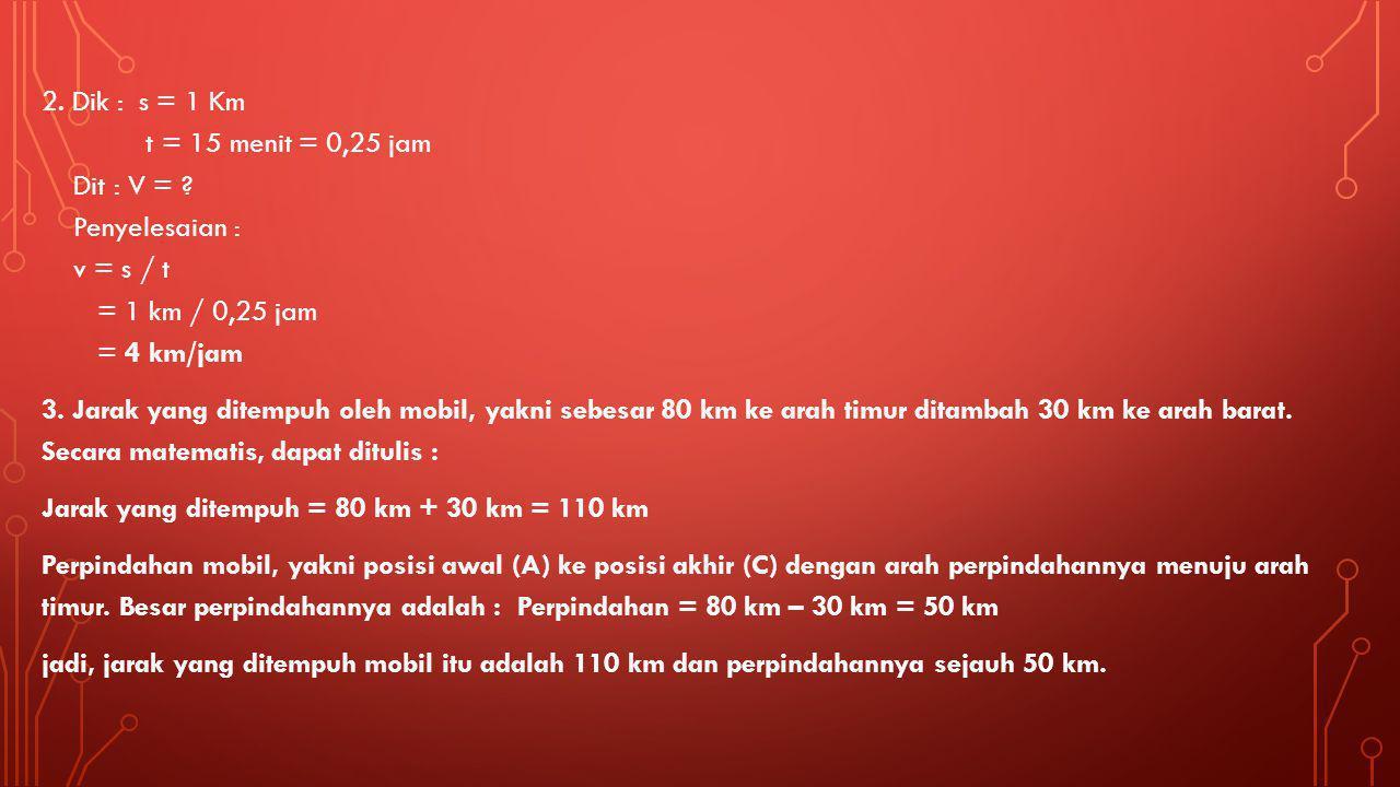 2. Dik : s = 1 Km t = 15 menit = 0,25 jam Dit : V =