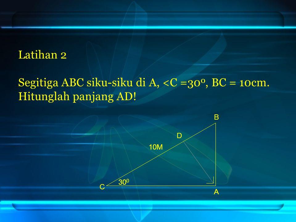 Latihan 2 Segitiga ABC siku-siku di A, <C =300, BC = 10cm. Hitunglah panjang AD! B D 10M 300 C A