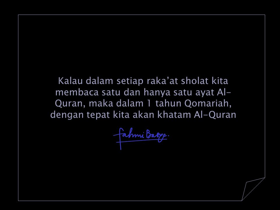 Kalau dalam setiap raka'at sholat kita membaca satu dan hanya satu ayat Al-Quran, maka dalam 1 tahun Qomariah, dengan tepat kita akan khatam Al-Quran
