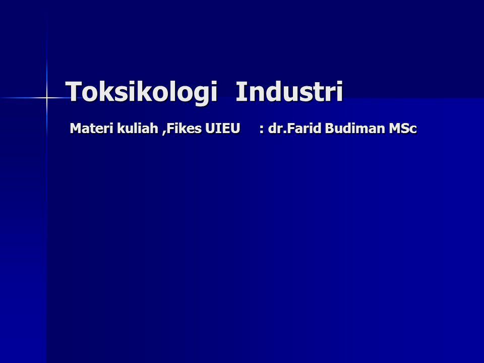 Toksikologi Industri Materi kuliah ,Fikes UIEU : dr.Farid Budiman MSc