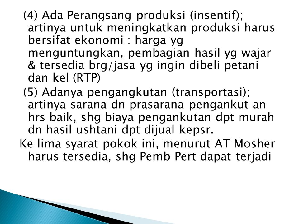 (4) Ada Perangsang produksi (insentif); artinya untuk meningkatkan produksi harus bersifat ekonomi : harga yg menguntungkan, pembagian hasil yg wajar & tersedia brg/jasa yg ingin dibeli petani dan kel (RTP) (5) Adanya pengangkutan (transportasi); artinya sarana dn prasarana pengankut an hrs baik, shg biaya pengankutan dpt murah dn hasil ushtani dpt dijual kepsr.