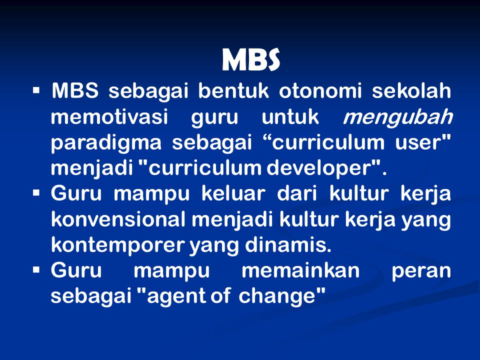 MBS MBS sebagai bentuk otonomi sekolah memotivasi guru untuk mengubah paradigma sebagai curriculum user menjadi curriculum developer .