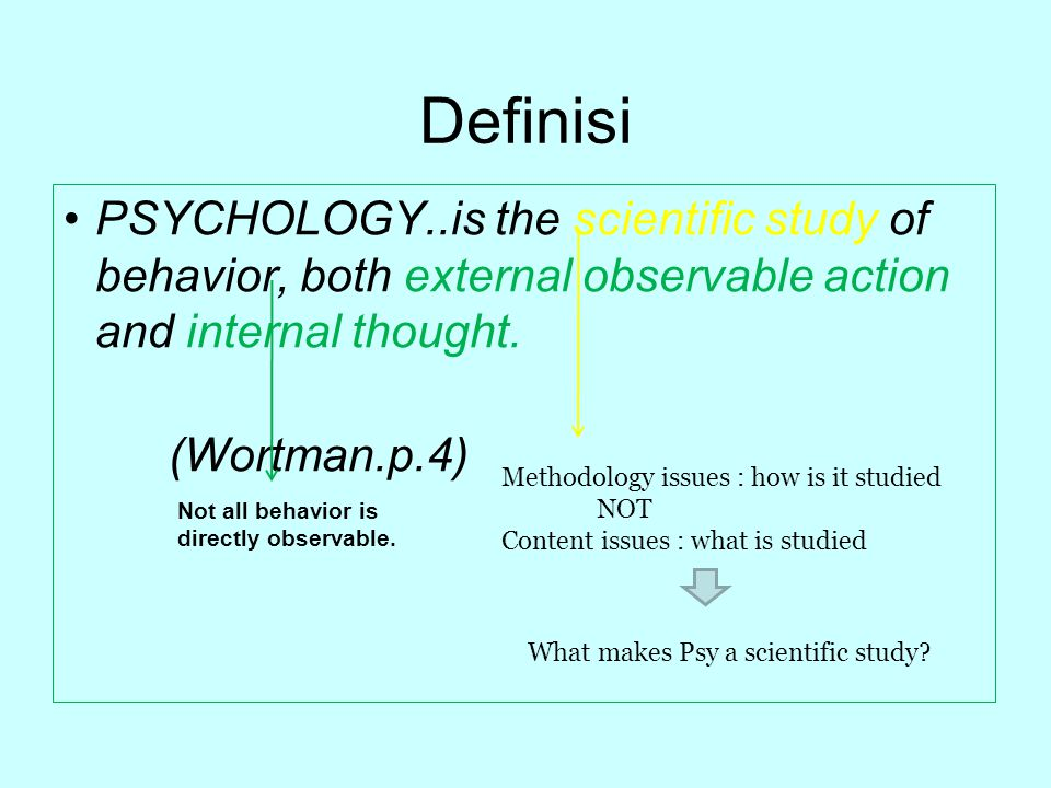 Definisi PSYCHOLOGY..is the scientific study of behavior, both external observable action and internal thought.