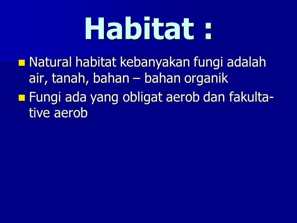 Habitat : Natural habitat kebanyakan fungi adalah air, tanah, bahan – bahan organik.