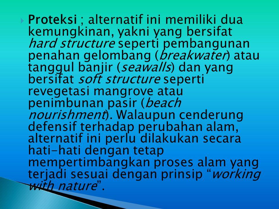 Proteksi ; alternatif ini memiliki dua kemungkinan, yakni yang bersifat hard structure seperti pembangunan penahan gelombang (breakwater) atau tanggul banjir (seawalls) dan yang bersifat soft structure seperti revegetasi mangrove atau penimbunan pasir (beach nourishment).
