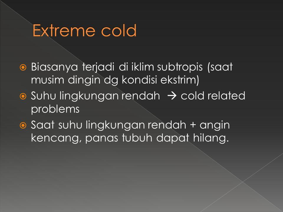 Extreme cold Biasanya terjadi di iklim subtropis (saat musim dingin dg kondisi ekstrim) Suhu lingkungan rendah  cold related problems.