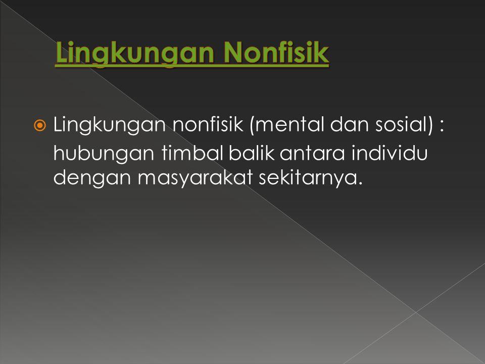 Lingkungan Nonfisik Lingkungan nonfisik (mental dan sosial) :