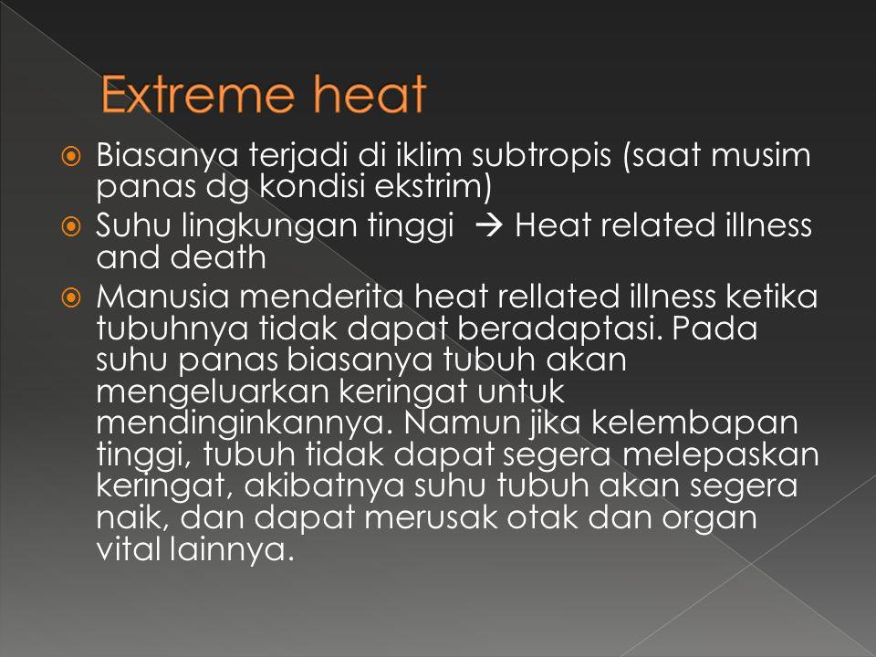 Extreme heat Biasanya terjadi di iklim subtropis (saat musim panas dg kondisi ekstrim) Suhu lingkungan tinggi  Heat related illness and death.