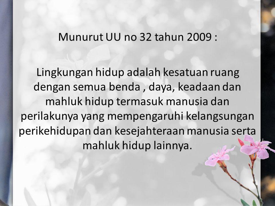 Munurut UU no 32 tahun 2009 : Lingkungan hidup adalah kesatuan ruang dengan semua benda , daya, keadaan dan mahluk hidup termasuk manusia dan perilakunya yang mempengaruhi kelangsungan perikehidupan dan kesejahteraan manusia serta mahluk hidup lainnya.