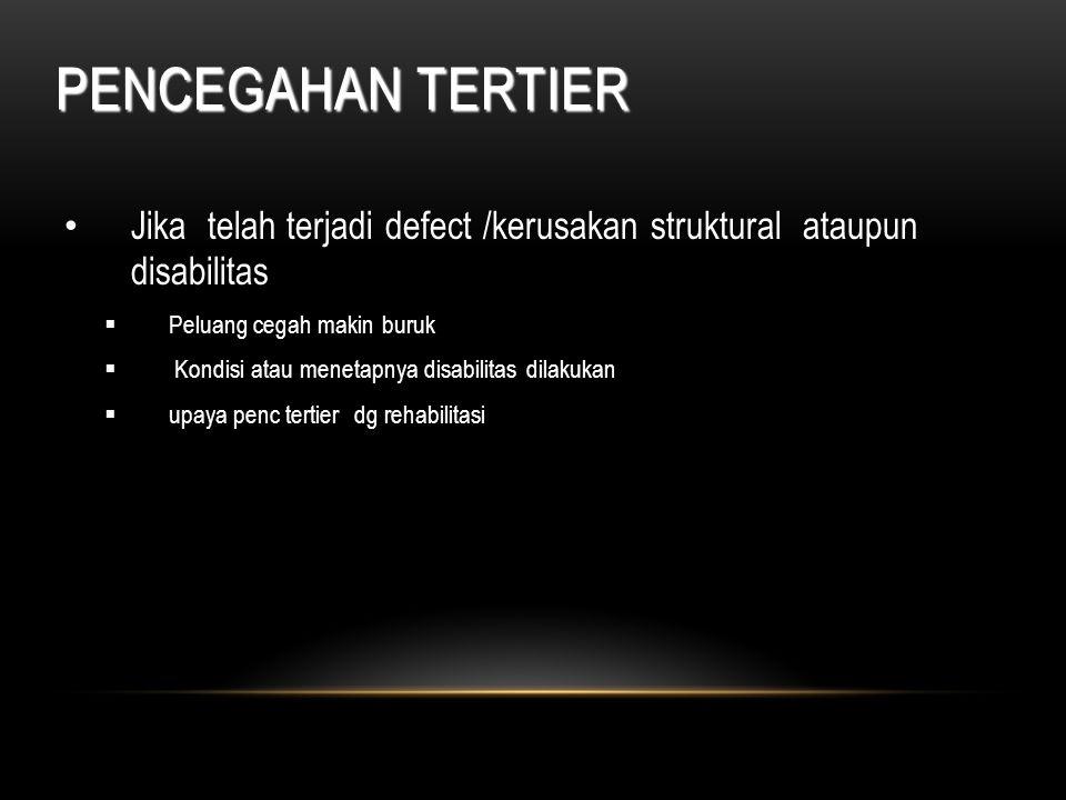 PENCEGAHAN TERTIER Jika telah terjadi defect /kerusakan struktural ataupun disabilitas. Peluang cegah makin buruk.