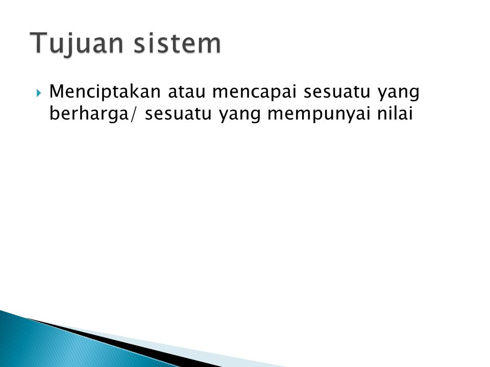 Tujuan sistem Menciptakan atau mencapai sesuatu yang berharga/ sesuatu yang mempunyai nilai
