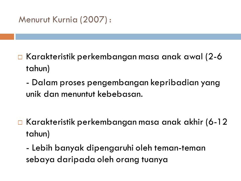 Menurut Kurnia (2007) : Karakteristik perkembangan masa anak awal (2-6 tahun)