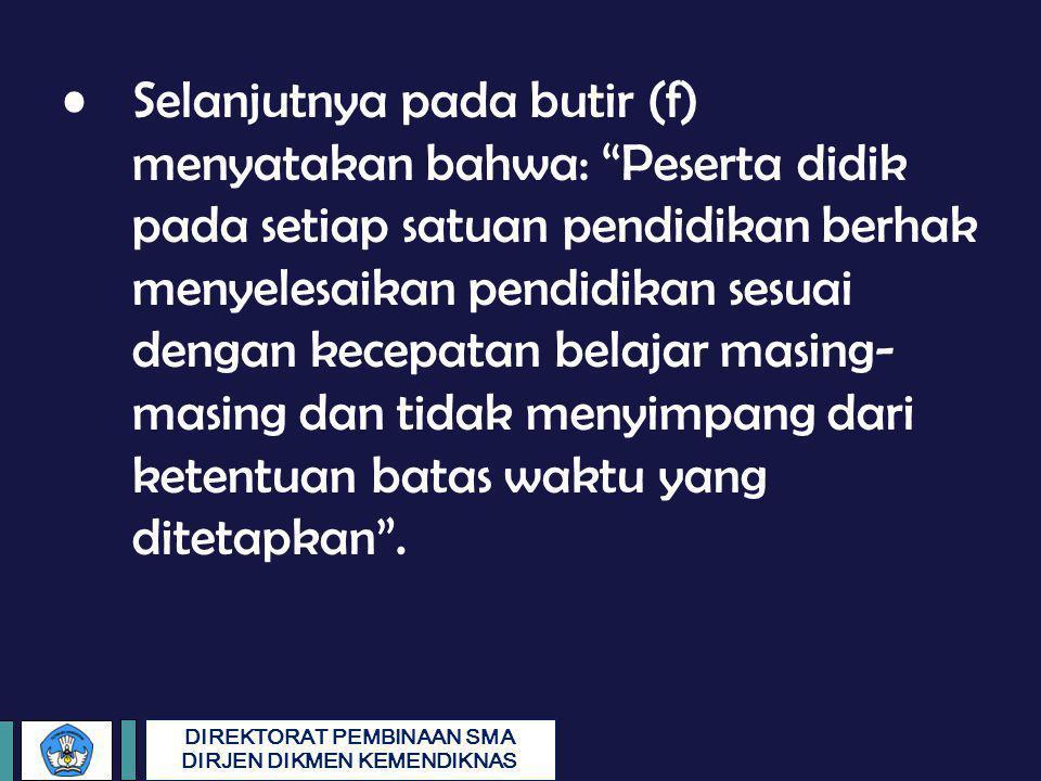 Selanjutnya pada butir (f) menyatakan bahwa: Peserta didik pada setiap satuan pendidikan berhak menyelesaikan pendidikan sesuai dengan kecepatan belajar masing-masing dan tidak menyimpang dari ketentuan batas waktu yang ditetapkan .