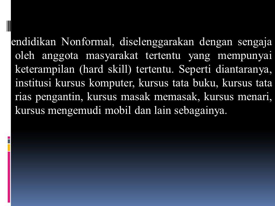 Pendidikan Nonformal, diselenggarakan dengan sengaja oleh anggota masyarakat tertentu yang mempunyai keterampilan (hard skill) tertentu.