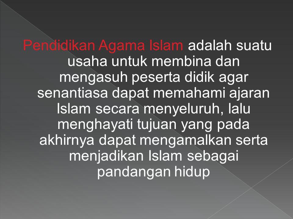 Pendidikan Agama Islam adalah suatu usaha untuk membina dan mengasuh peserta didik agar senantiasa dapat memahami ajaran Islam secara menyeluruh, lalu menghayati tujuan yang pada akhirnya dapat mengamalkan serta menjadikan Islam sebagai pandangan hidup