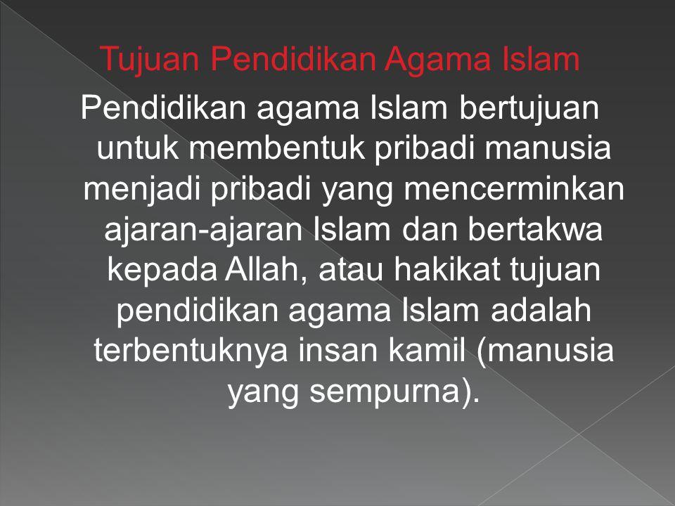 Tujuan Pendidikan Agama Islam Pendidikan agama Islam bertujuan untuk membentuk pribadi manusia menjadi pribadi yang mencerminkan ajaran-ajaran Islam dan bertakwa kepada Allah, atau hakikat tujuan pendidikan agama Islam adalah terbentuknya insan kamil (manusia yang sempurna).