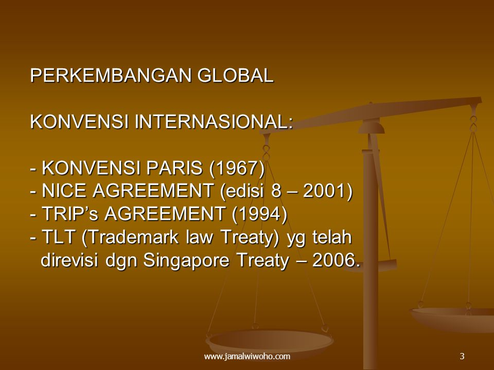 PERKEMBANGAN GLOBAL KONVENSI INTERNASIONAL: - KONVENSI PARIS (1967) - NICE AGREEMENT (edisi 8 – 2001) - TRIP's AGREEMENT (1994) - TLT (Trademark law Treaty) yg telah direvisi dgn Singapore Treaty – 2006.