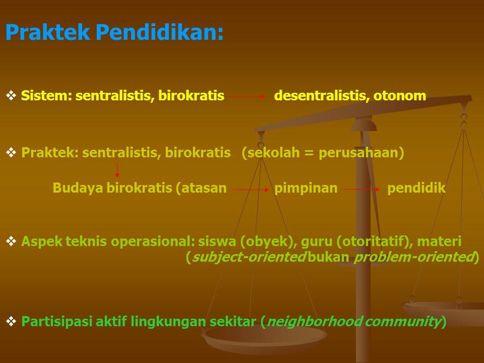 Praktek Pendidikan: Sistem: sentralistis, birokratis desentralistis, otonom. Praktek: sentralistis, birokratis (sekolah = perusahaan)